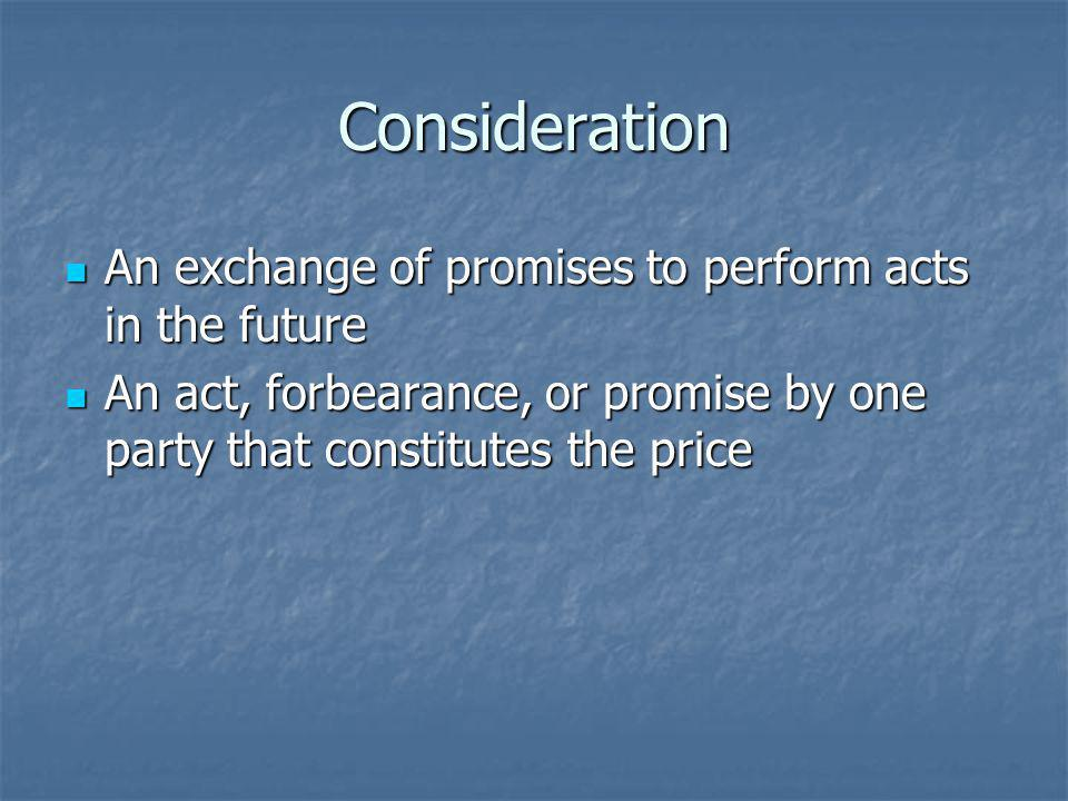 Consideration An exchange of promises to perform acts in the future