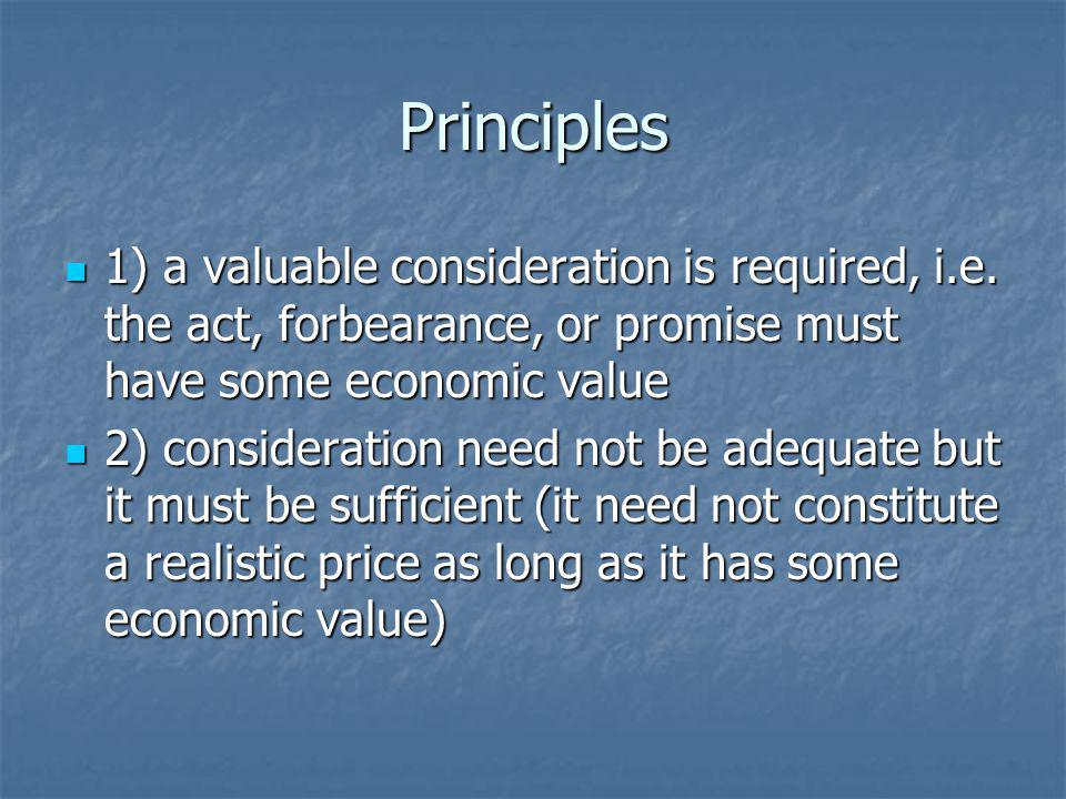 Principles 1) a valuable consideration is required, i.e. the act, forbearance, or promise must have some economic value.
