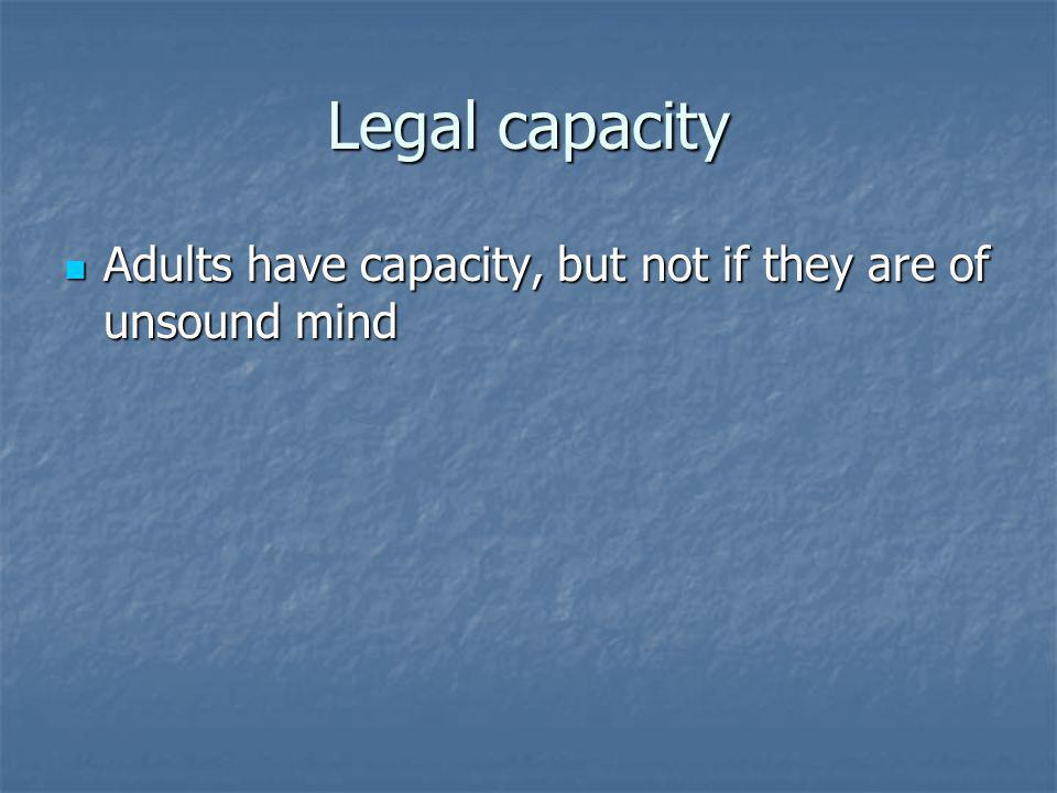 Legal capacity Adults have capacity, but not if they are of unsound mind