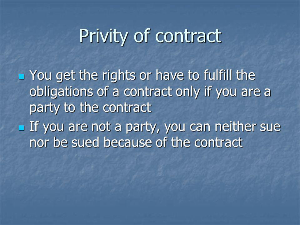 Privity of contract You get the rights or have to fulfill the obligations of a contract only if you are a party to the contract.
