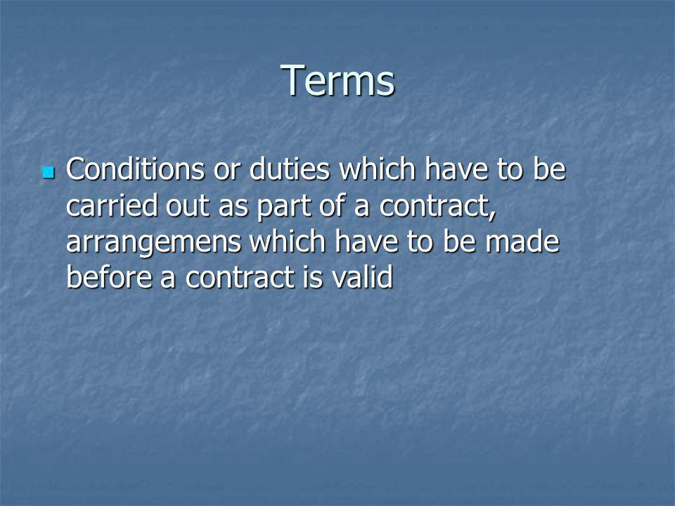 Terms Conditions or duties which have to be carried out as part of a contract, arrangemens which have to be made before a contract is valid.
