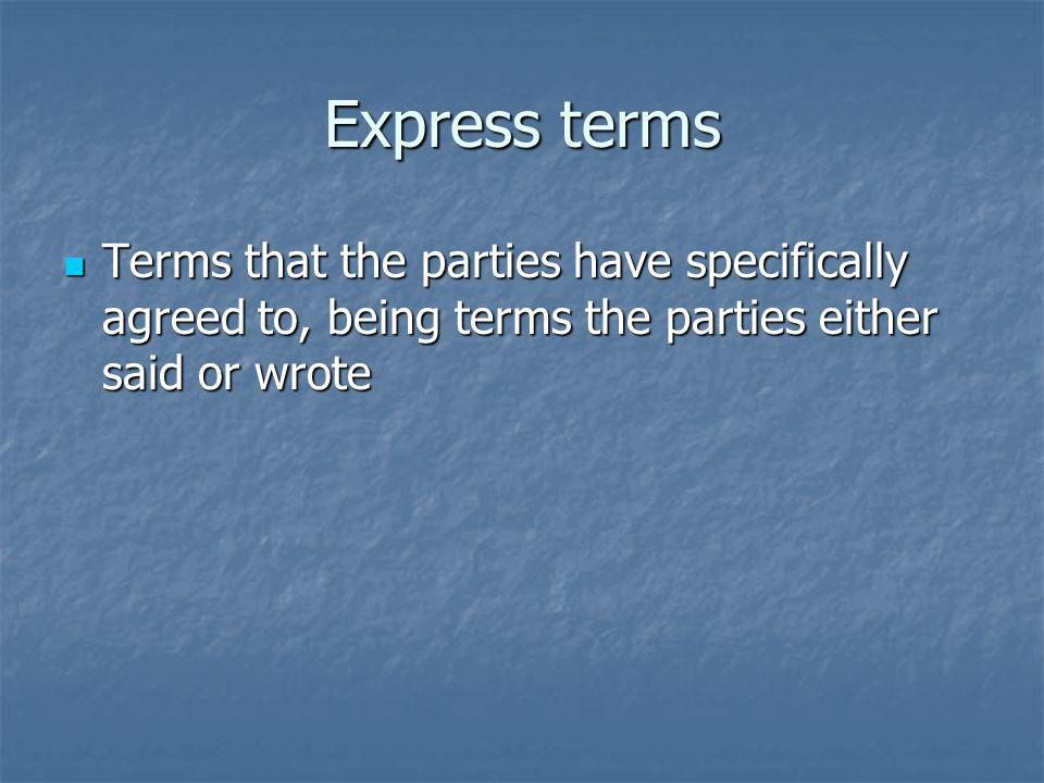 Express terms Terms that the parties have specifically agreed to, being terms the parties either said or wrote.