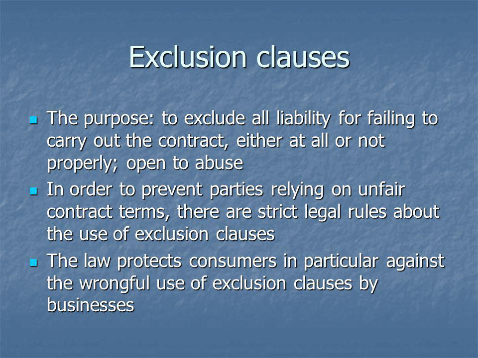 Exclusion clauses The purpose: to exclude all liability for failing to carry out the contract, either at all or not properly; open to abuse.