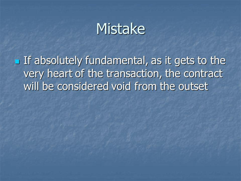 Mistake If absolutely fundamental, as it gets to the very heart of the transaction, the contract will be considered void from the outset.