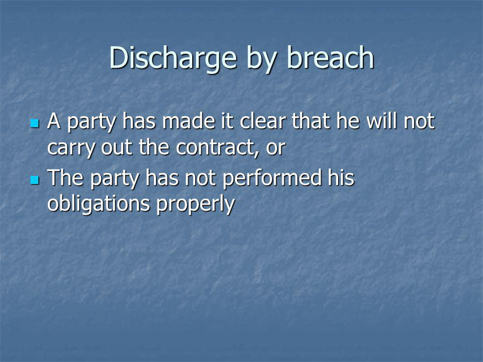 Discharge by breach A party has made it clear that he will not carry out the contract, or.