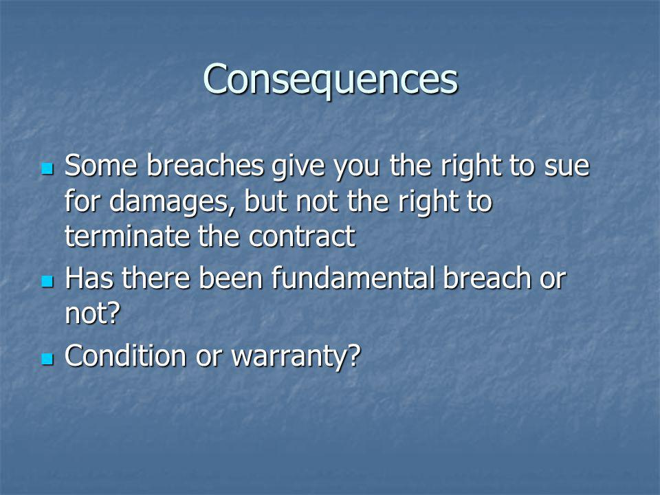 Consequences Some breaches give you the right to sue for damages, but not the right to terminate the contract.