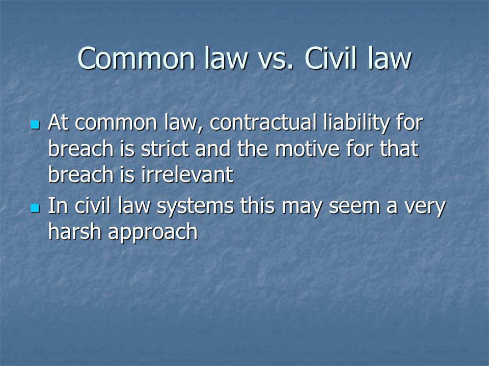 Common law vs. Civil law At common law, contractual liability for breach is strict and the motive for that breach is irrelevant.
