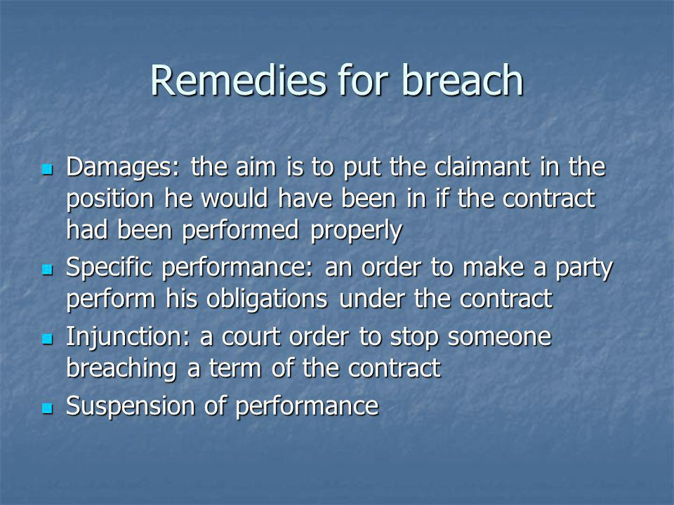 Remedies for breach Damages: the aim is to put the claimant in the position he would have been in if the contract had been performed properly.