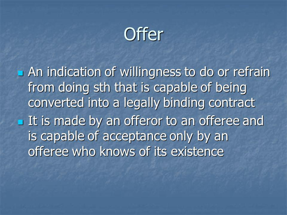 Offer An indication of willingness to do or refrain from doing sth that is capable of being converted into a legally binding contract.