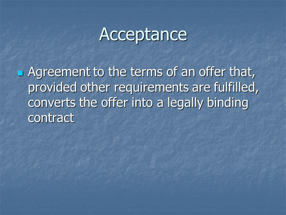 Acceptance Agreement to the terms of an offer that, provided other requirements are fulfilled, converts the offer into a legally binding contract.