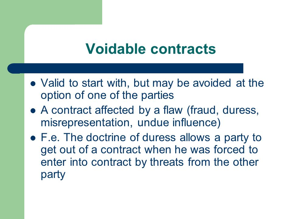Voidable contracts Valid to start with, but may be avoided at the option of one of the parties.