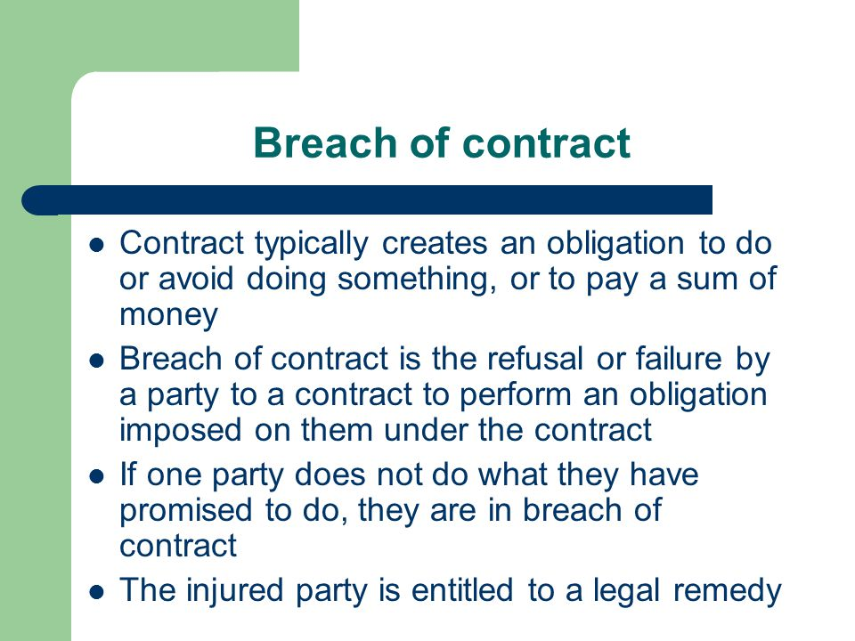 Breach of contract Contract typically creates an obligation to do or avoid doing something, or to pay a sum of money.