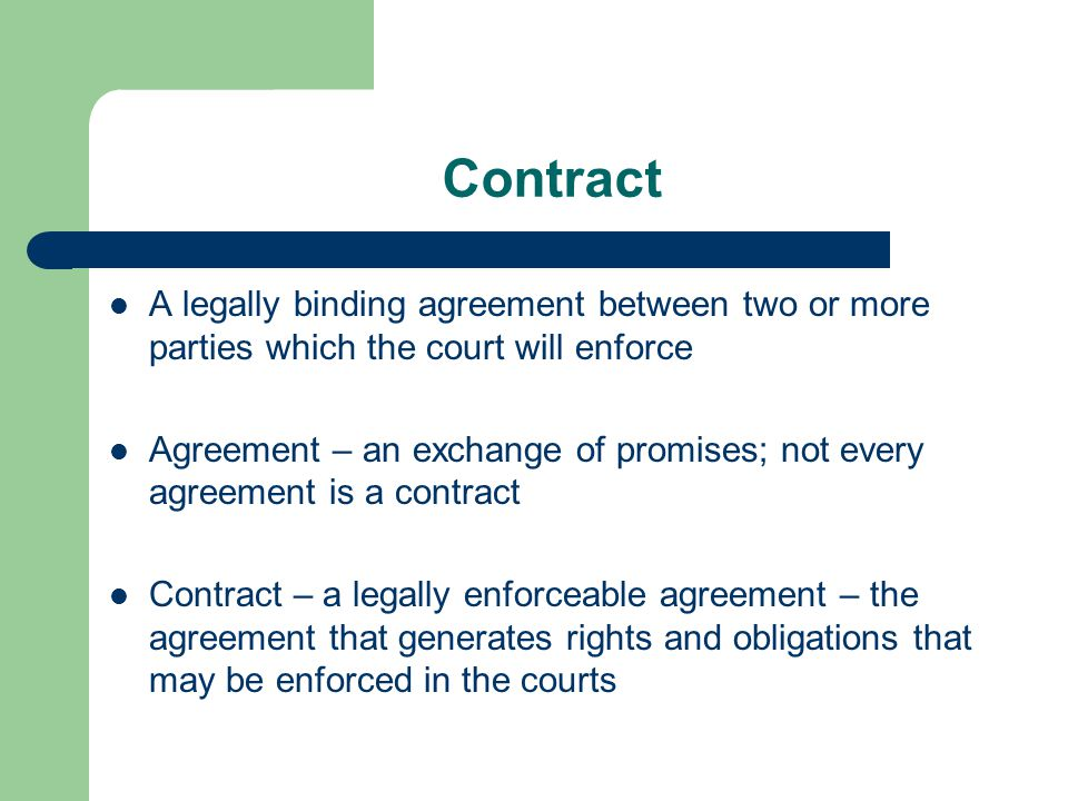 Contract A legally binding agreement between two or more parties which the court will enforce.