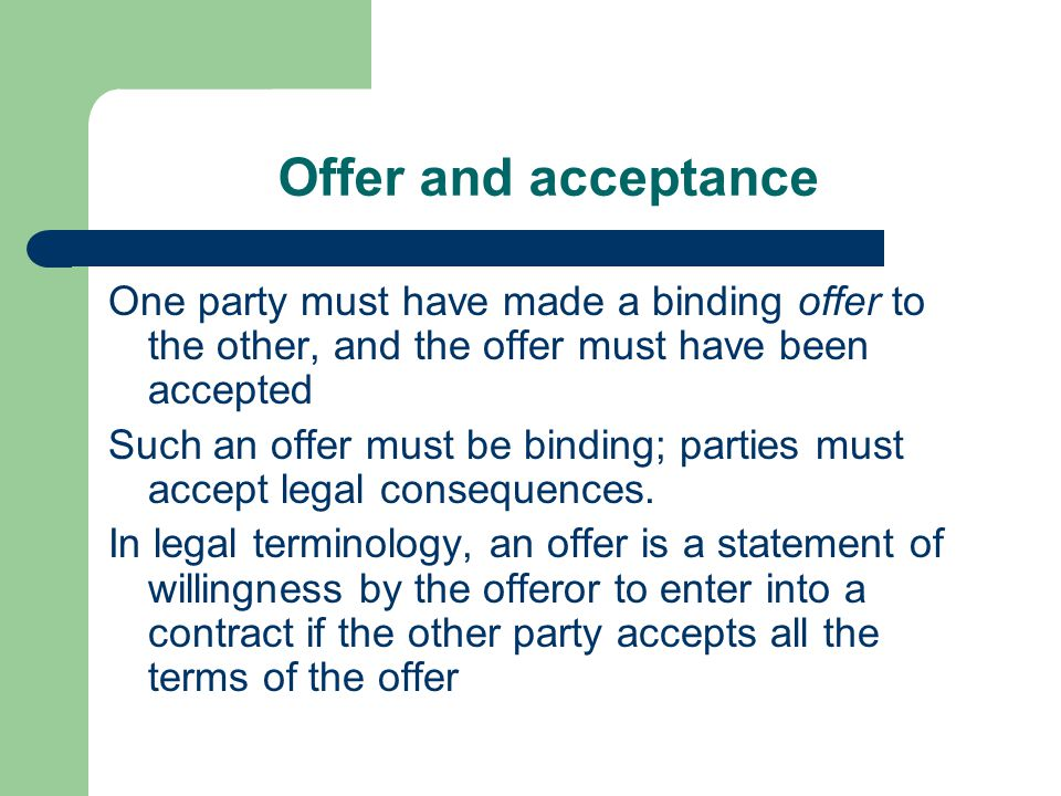 Offer and acceptance One party must have made a binding offer to the other, and the offer must have been accepted.