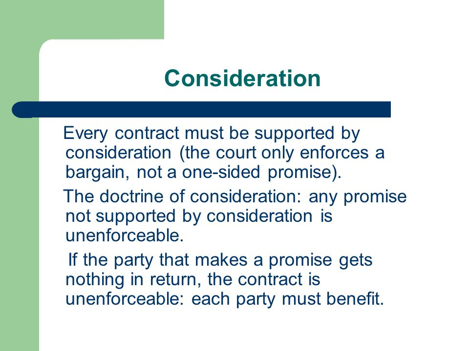 Consideration Every contract must be supported by consideration (the court only enforces a bargain, not a one-sided promise).