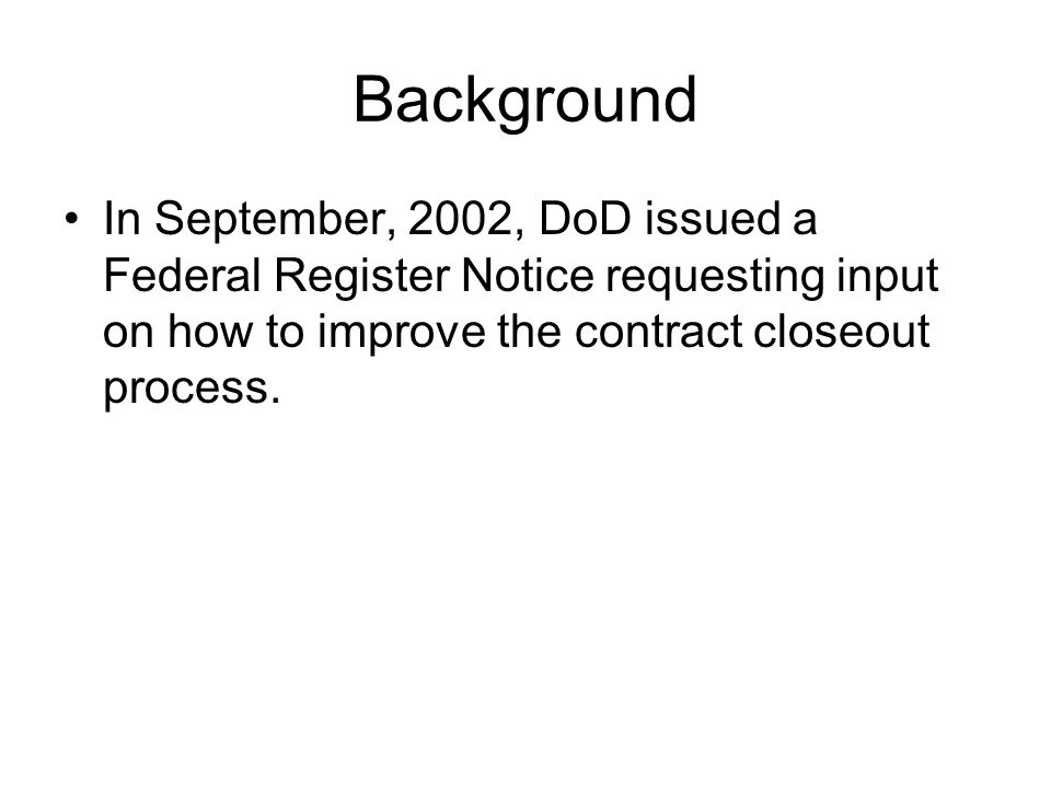Background In September, 2002, DoD issued a Federal Register Notice requesting input on how to improve the contract closeout process.