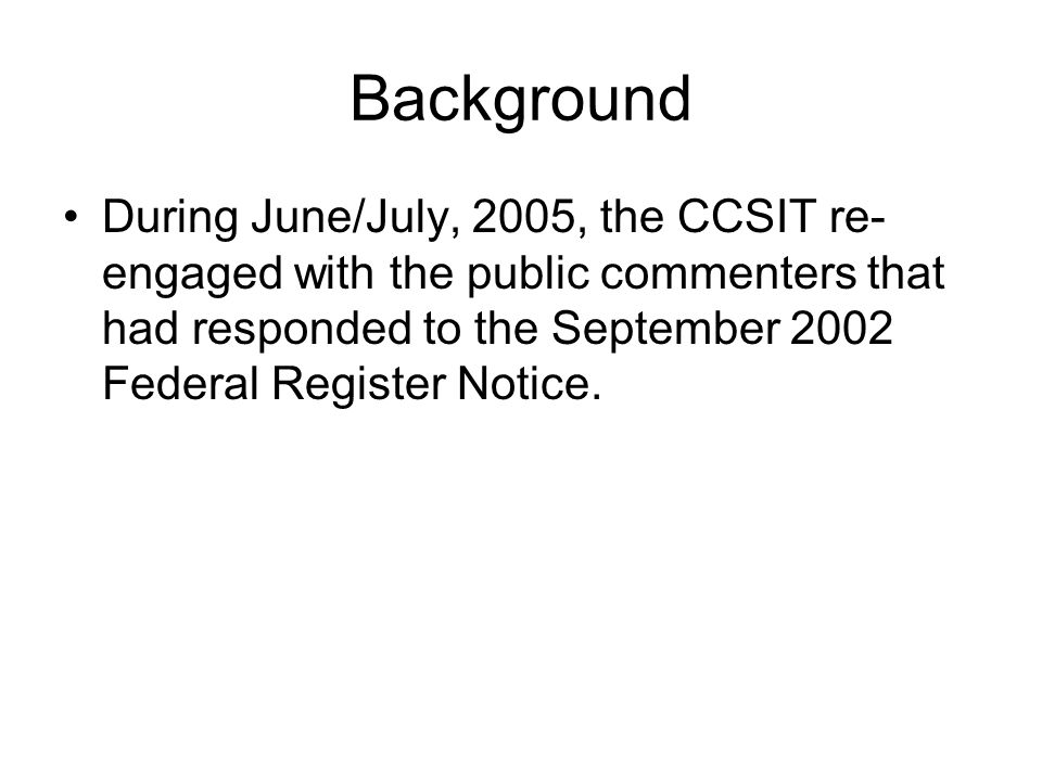 Background During June/July, 2005, the CCSIT re-engaged with the public commenters that had responded to the September 2002 Federal Register Notice.