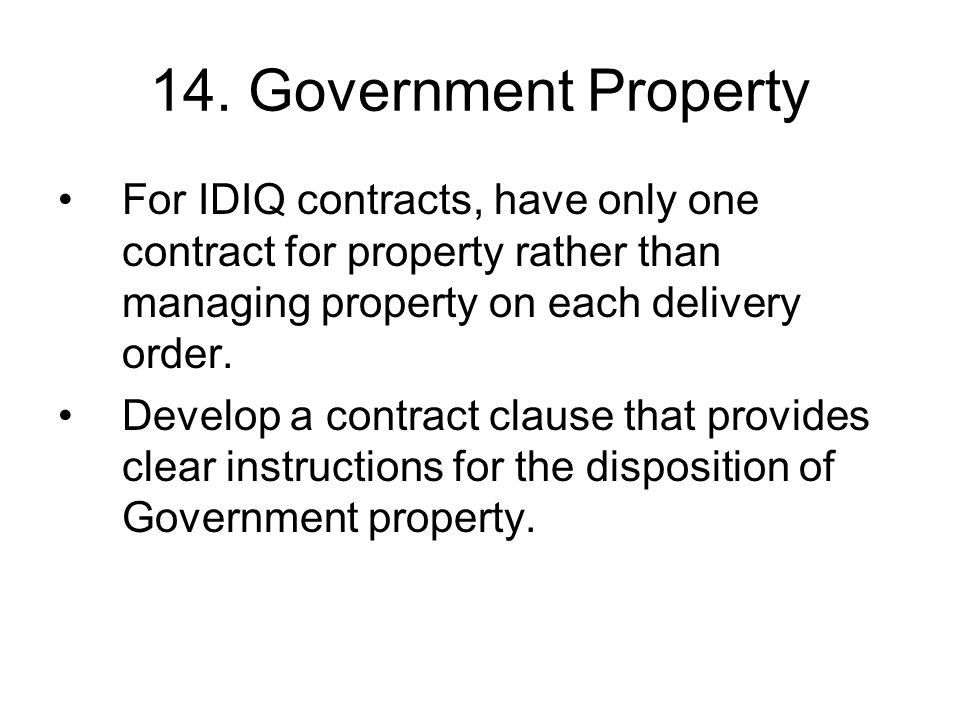 14. Government Property For IDIQ contracts, have only one contract for property rather than managing property on each delivery order.
