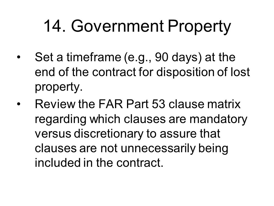14. Government Property Set a timeframe (e.g., 90 days) at the end of the contract for disposition of lost property.