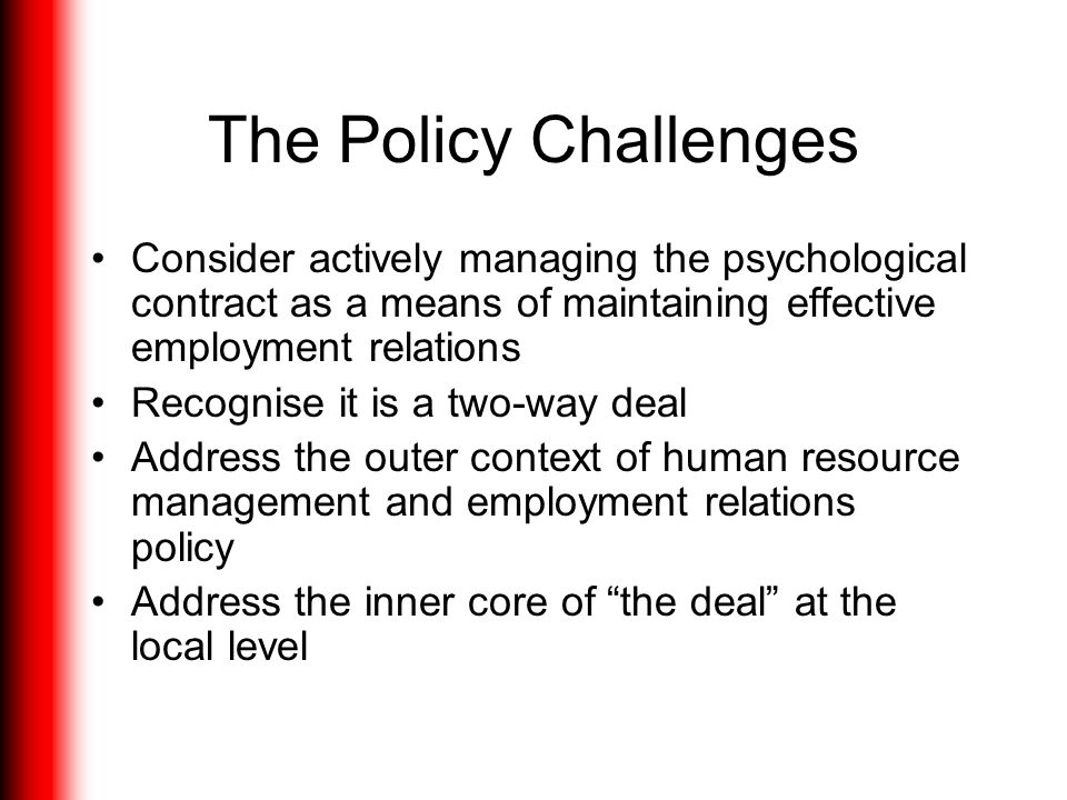 The Policy Challenges Consider actively managing the psychological contract as a means of maintaining effective employment relations.