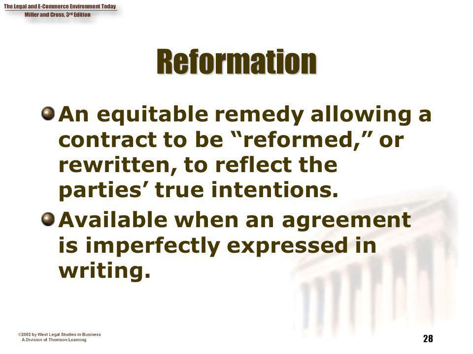 Reformation An equitable remedy allowing a contract to be reformed, or rewritten, to reflect the parties' true intentions.