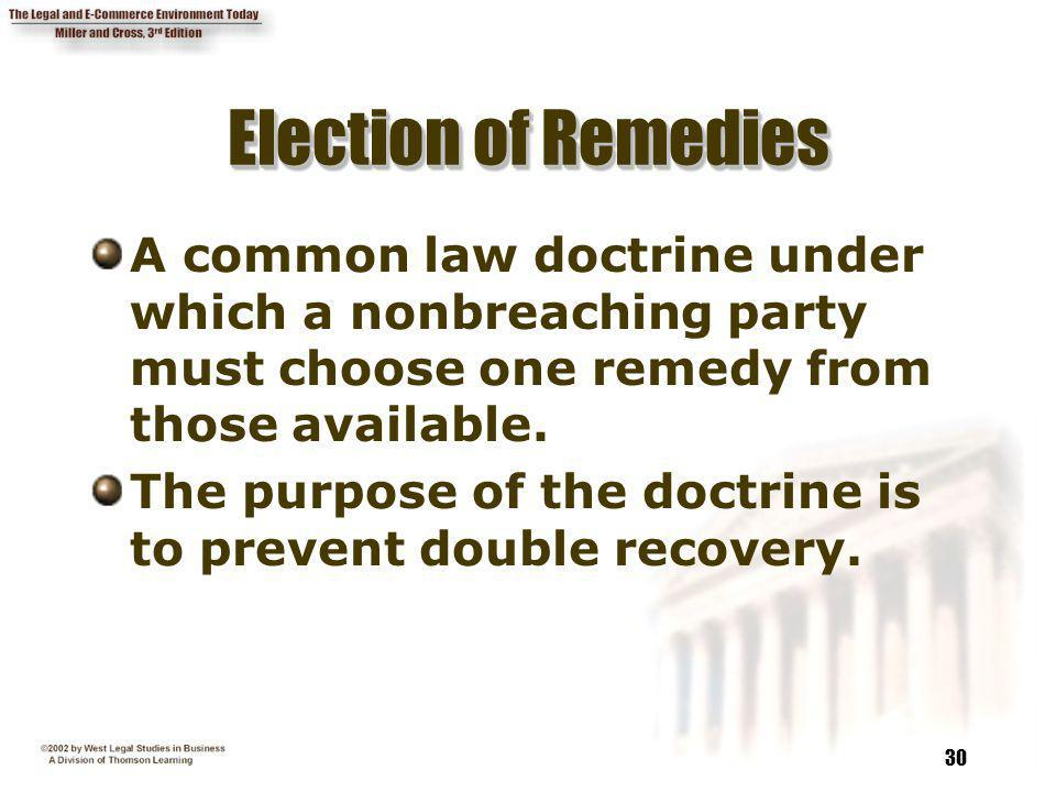 Election of Remedies A common law doctrine under which a nonbreaching party must choose one remedy from those available.