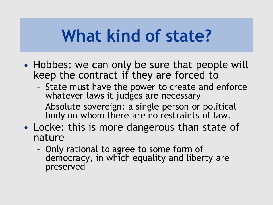 What kind of state Hobbes: we can only be sure that people will keep the contract if they are forced to.