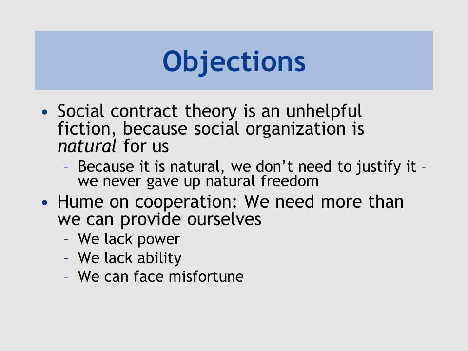 Objections Social contract theory is an unhelpful fiction, because social organization is natural for us.