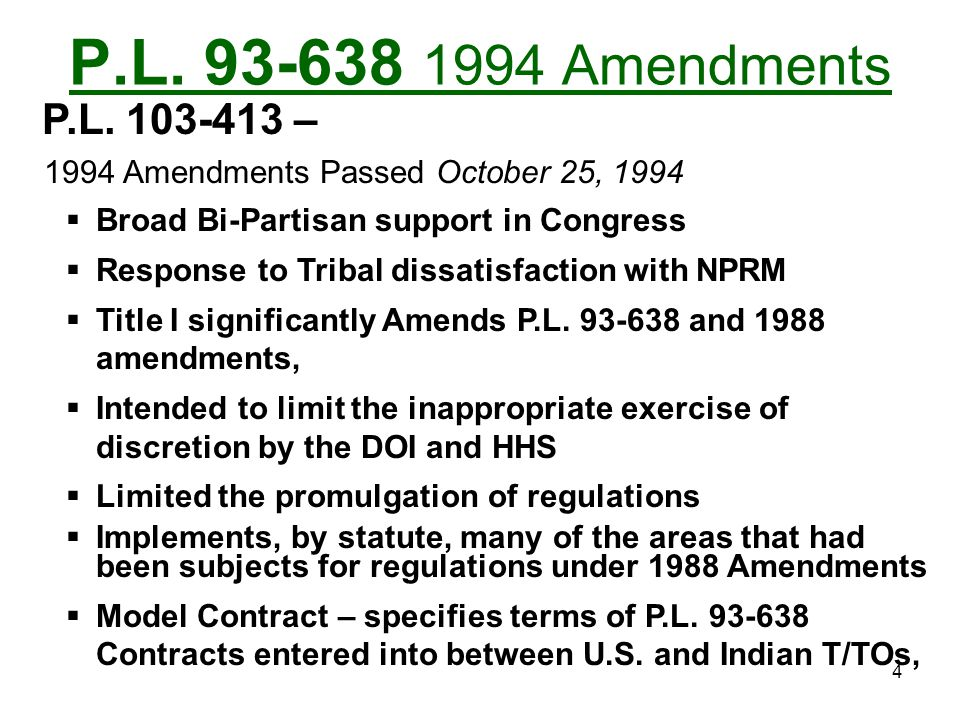 P.L. 93-638 1994 Amendments P.L. 103-413 – 1994 Amendments Passed October 25, 1994. Broad Bi-Partisan support in Congress.