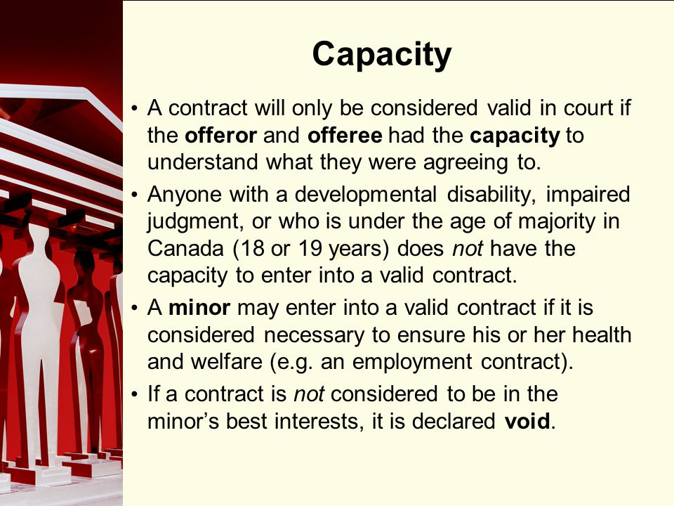 Capacity A contract will only be considered valid in court if the offeror and offeree had the capacity to understand what they were agreeing to.