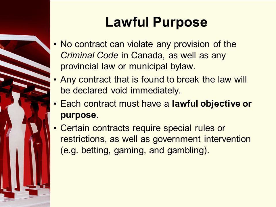 Lawful Purpose No contract can violate any provision of the Criminal Code in Canada, as well as any provincial law or municipal bylaw.