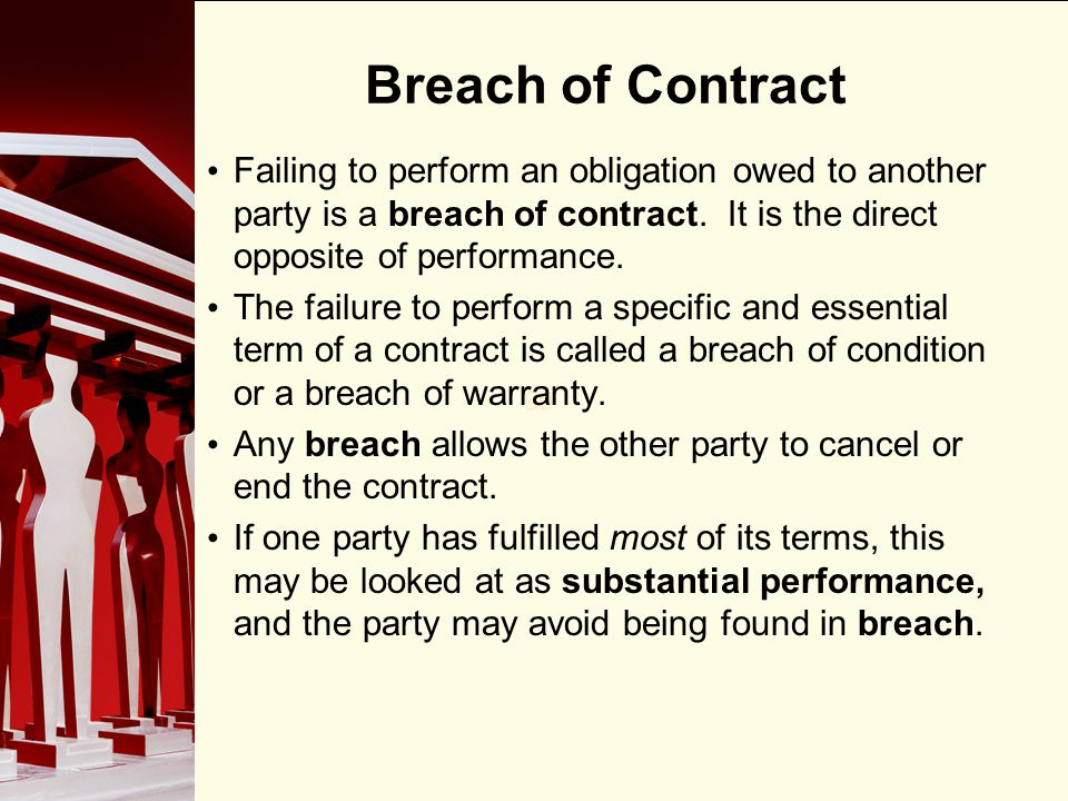 Breach of Contract Failing to perform an obligation owed to another party is a breach of contract. It is the direct opposite of performance.