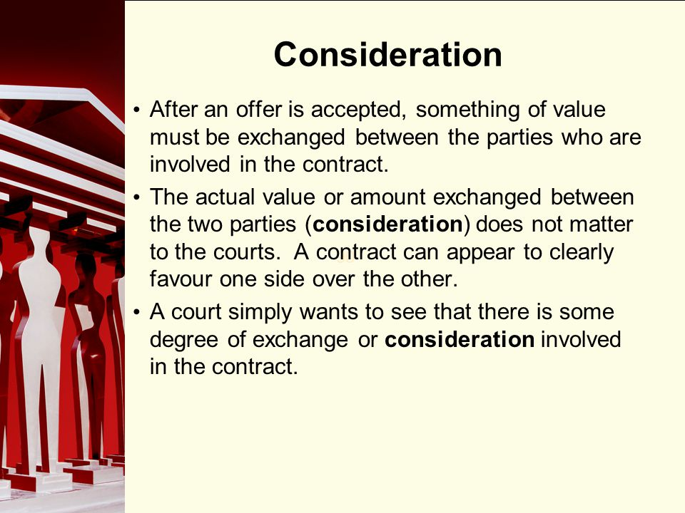 Consideration After an offer is accepted, something of value must be exchanged between the parties who are involved in the contract.