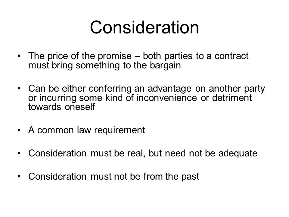 Consideration The price of the promise – both parties to a contract must bring something to the bargain.