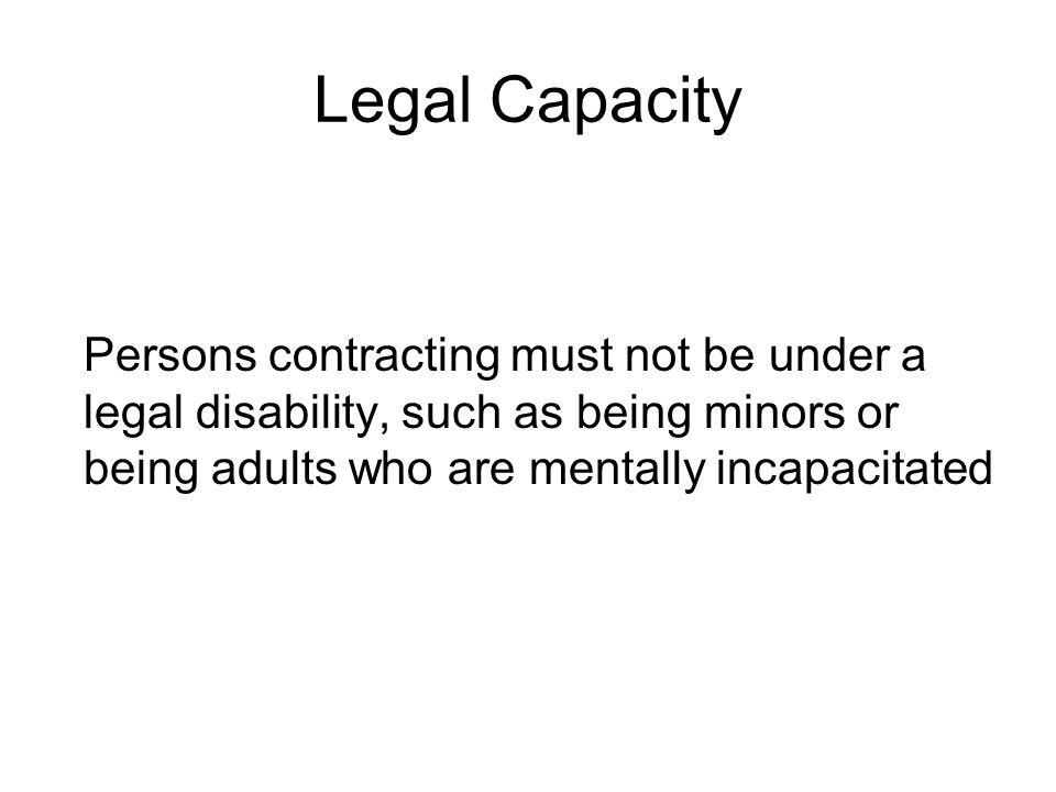 Legal Capacity Persons contracting must not be under a legal disability, such as being minors or being adults who are mentally incapacitated.