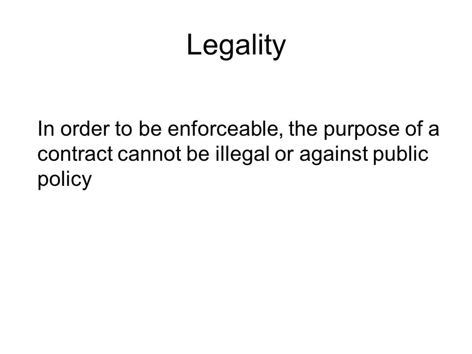 Legality In order to be enforceable, the purpose of a contract cannot be illegal or against public policy.