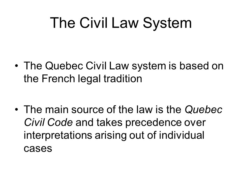 The Civil Law System The Quebec Civil Law system is based on the French legal tradition.