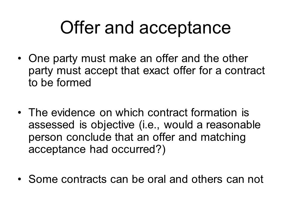 Offer and acceptance One party must make an offer and the other party must accept that exact offer for a contract to be formed.