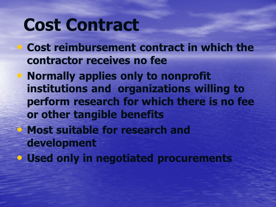 Cost Contract Cost reimbursement contract in which the contractor receives no fee.