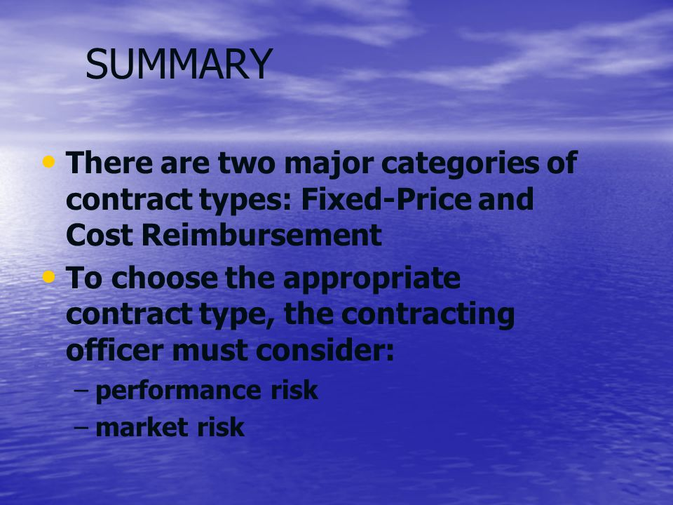 SUMMARY There are two major categories of contract types: Fixed-Price and Cost Reimbursement.