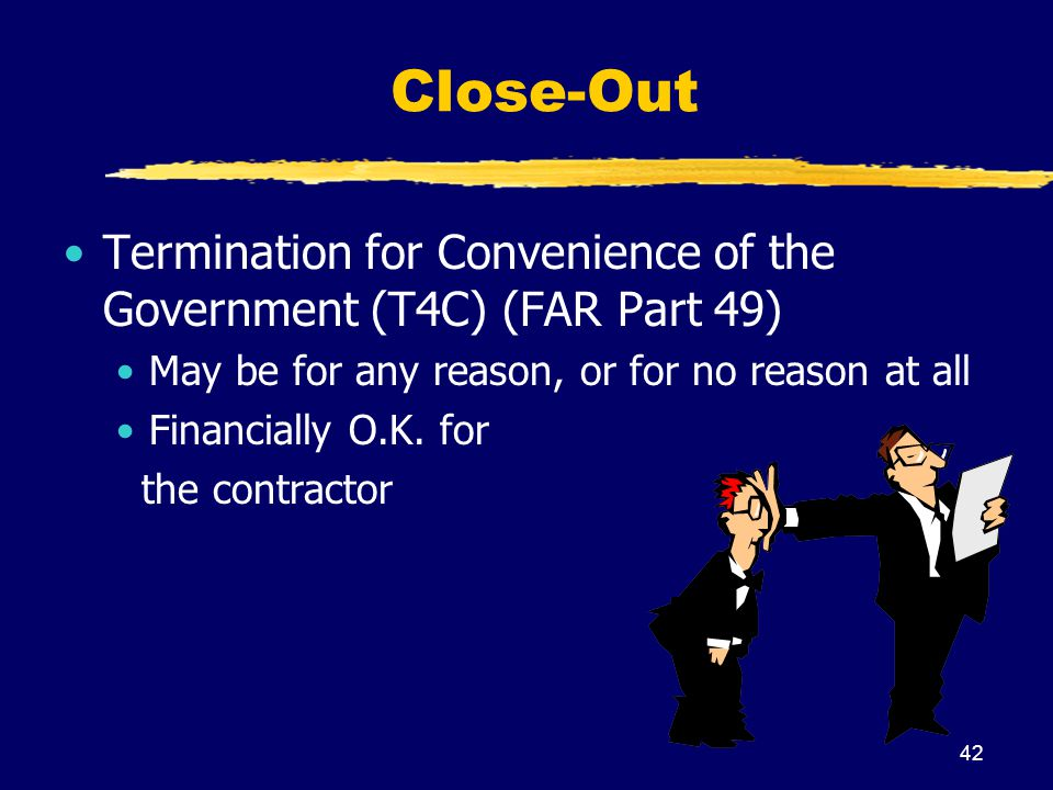 Close-Out Termination for Convenience of the Government (T4C) (FAR Part 49) May be for any reason, or for no reason at all.