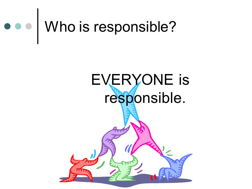 EVERYONE is responsible.