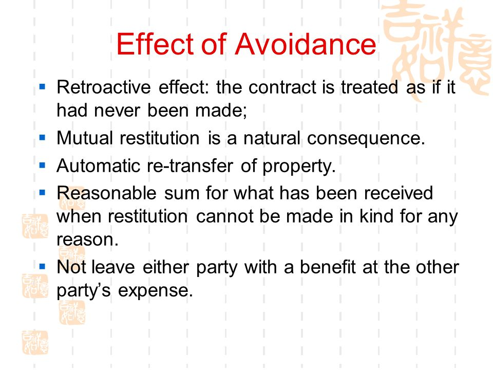 Effect of Avoidance Retroactive effect: the contract is treated as if it had never been made; Mutual restitution is a natural consequence.