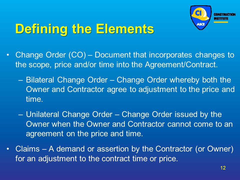 Defining the Elements Change Order (CO) – Document that incorporates changes to the scope, price and/or time into the Agreement/Contract.