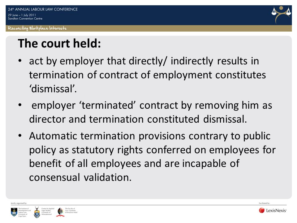 The court held: act by employer that directly/ indirectly results in termination of contract of employment constitutes 'dismissal'.