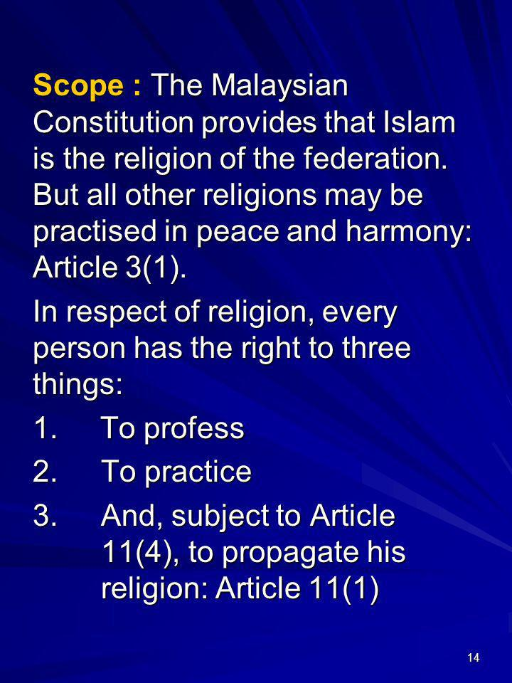 Scope : The Malaysian Constitution provides that Islam is the religion of the federation. But all other religions may be practised in peace and harmony: Article 3(1).