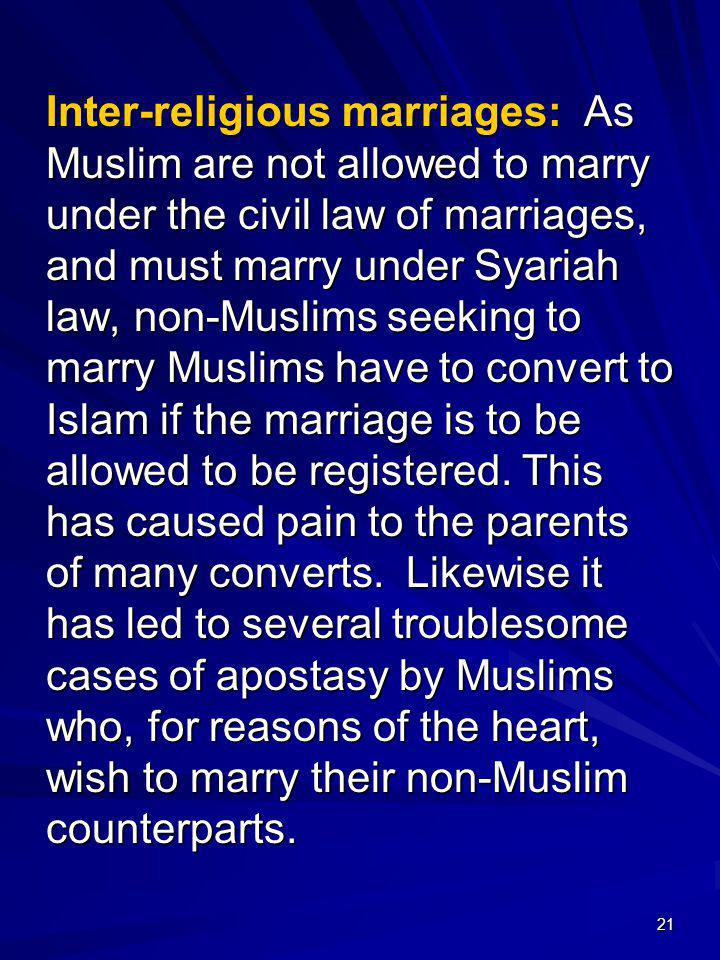 Inter-religious marriages: As Muslim are not allowed to marry under the civil law of marriages, and must marry under Syariah law, non-Muslims seeking to marry Muslims have to convert to Islam if the marriage is to be allowed to be registered.