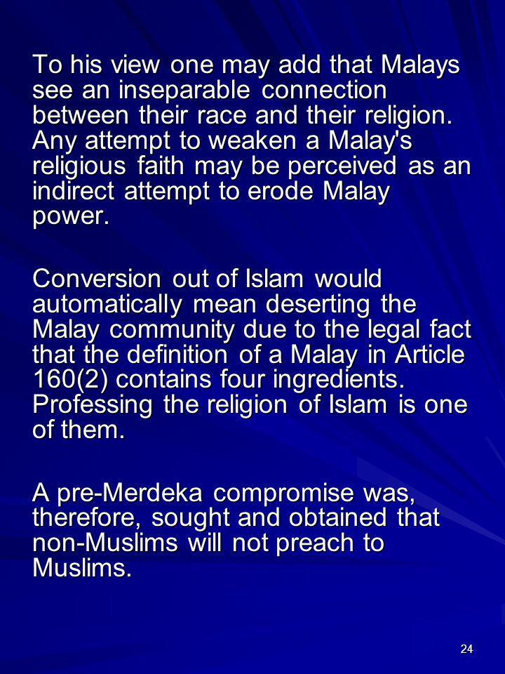 To his view one may add that Malays see an inseparable connection between their race and their religion. Any attempt to weaken a Malay s religious faith may be perceived as an indirect attempt to erode Malay power.