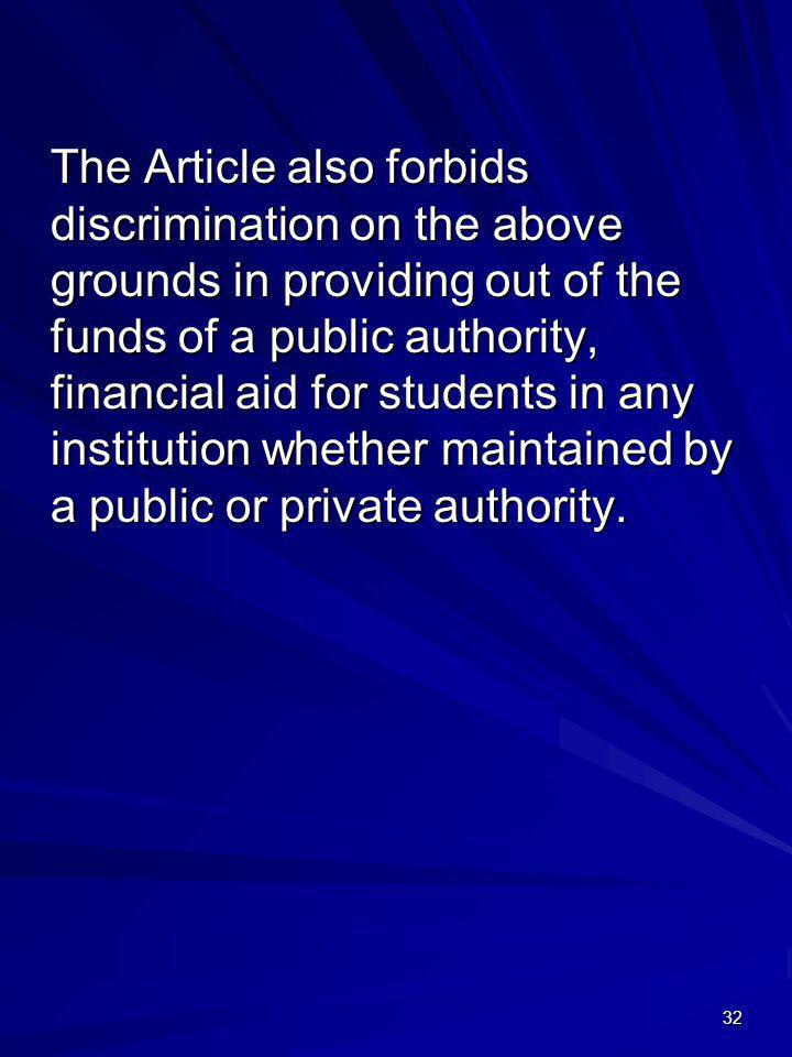 The Article also forbids discrimination on the above grounds in providing out of the funds of a public authority, financial aid for students in any institution whether maintained by a public or private authority.