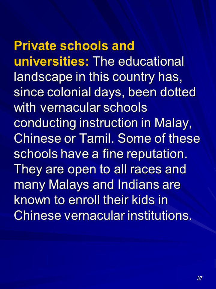 Private schools and universities: The educational landscape in this country has, since colonial days, been dotted with vernacular schools conducting instruction in Malay, Chinese or Tamil.